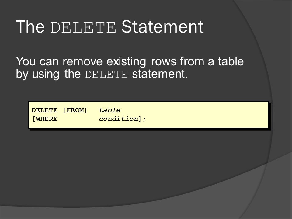 The DELETE Statement You can remove existing rows from a table by using the DELETE statement. DELETE [FROM] table.